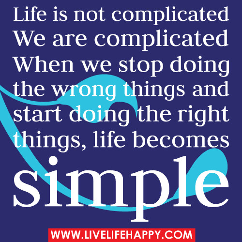 Life Is Not Complicated. We Are Complicated. When We Stop