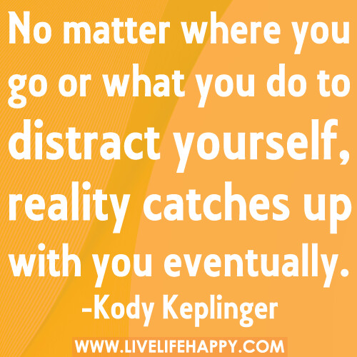 No matter where you go or what you do to distract yourself, reality catches up with you eventually.