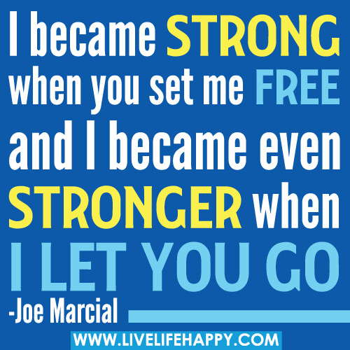 I became strong when you set me free and I became even stronger when I let you go.