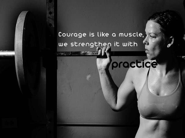 Courage is a muscle, we strengthen it with practice.