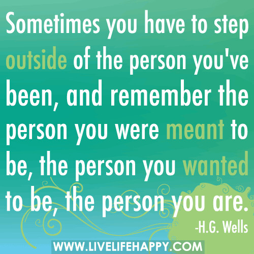 Sometimes you have to step outside of the person you've been, and remember the person you were meant to be, the person you wanted to be, the person you are.