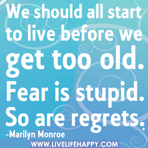 """""""We should all start to live before we get too old. Fear is stupid. So are regrets."""" -Marilyn Monroe"""
