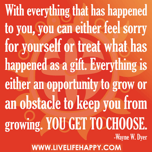 With everything that has happened to you you can either feel sorry