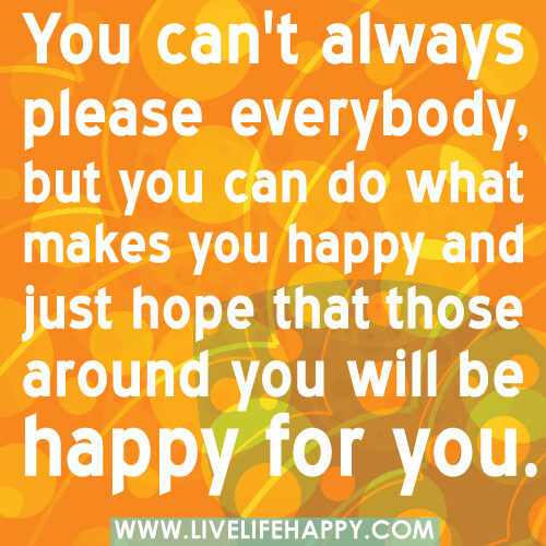You can't always please everybody, but you can do what makes you happy and just hope that those around you will be happy for you.