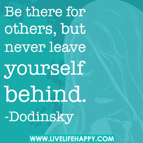 Be there for others, but never leave yourself behind. -Dodinsky