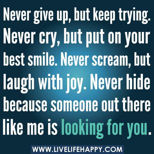 Never give up, but keep trying. Never cry, but put on your best smile. Never scream, but laugh with joy. Never hide because someone out there like me is looking for you.