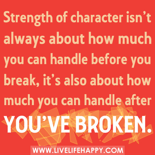 Strength of character isn't always about how much you can handle before you break, it's also about how much you can handle after you've broken. -Robert Tew