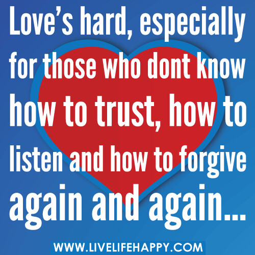 Love's hard, especially for those who dont know how to trust, how to listen and how to forgive again and again.