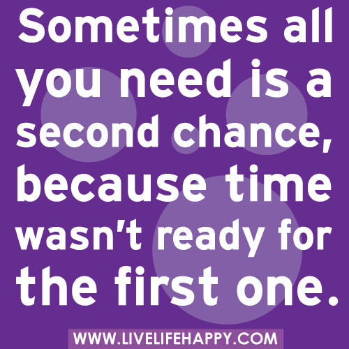 Sometimes all you need is a second chance, because time wasn't ready for the first one.