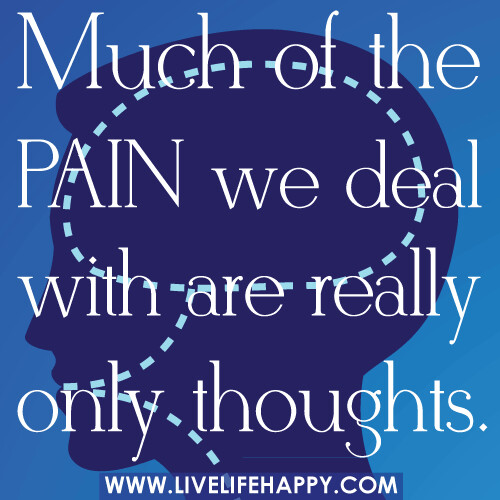 Much of the pain we deal with are really only thoughts.