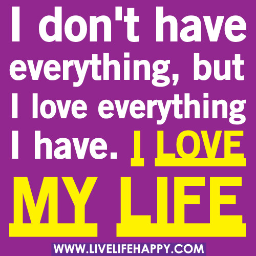 I Love Life Quotes: I Don't Have Everything, But I Love Everything I Have