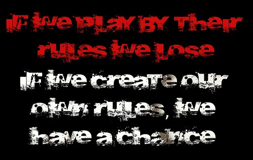 If we play by their rules we lose, if we create our own rules we have a chance. by Teacher Dude's BBQ