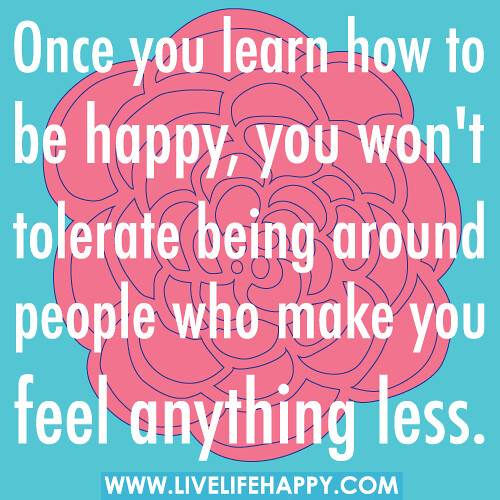 how to be happy, you won't tolerate being around people who make you ...