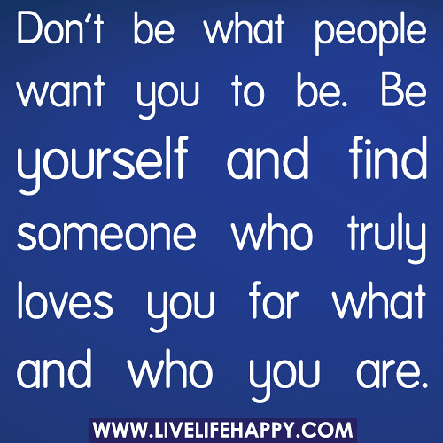 Don't be what people want you to be. Be yourself and find someone who truly loves you for what and who you are.