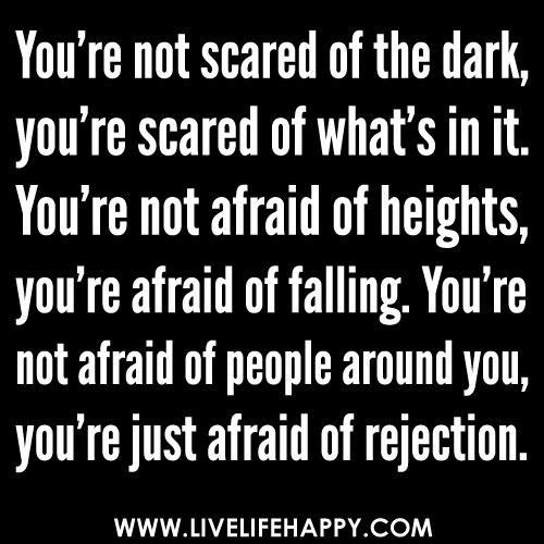 """You're not scared of the dark, you're scared of what's in it. You're not afraid of heights, you're afraid of falling. You're not afraid of people around you, you're just afraid of rejection."""