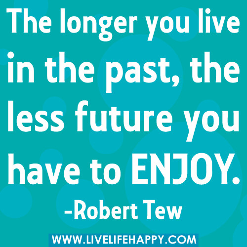 The longer you live in the past, the less future you have to enjoy. -Robert Tew