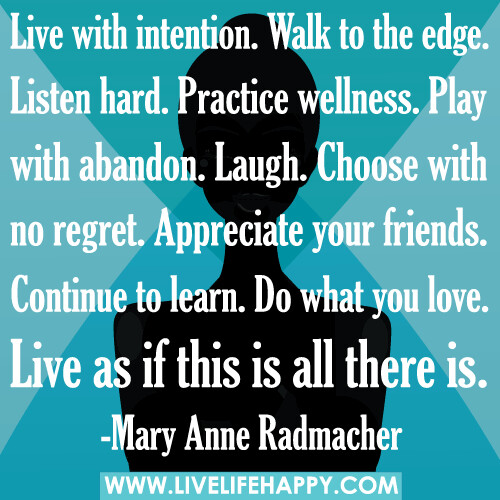 Live with intention. Walk to the edge. Listen hard. Practice wellness. Play with abandon. Laugh. Choose with no regret. Appreciate your friends. Continue to learn. Do what you love. Live as if this is all there is.