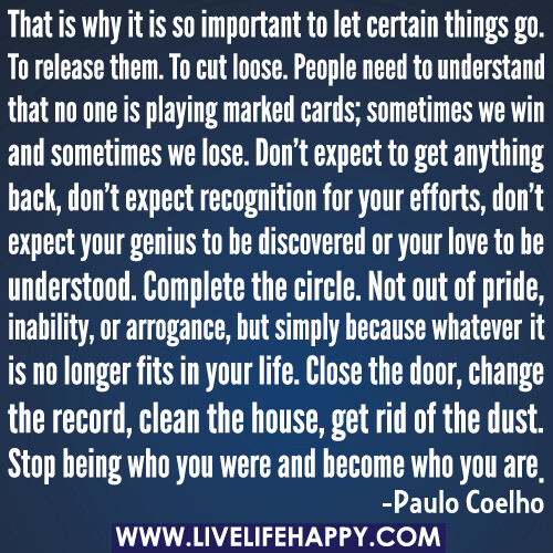 That is why it is so important to let certain things go. To release them. To cut loose. People need to understand that no one is playing marked cards; sometimes we win and sometimes we lose. Don't expect to get anything back, don't expect recognition for