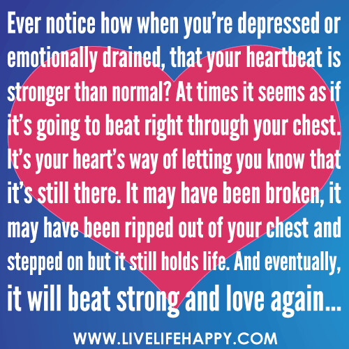 """Ever notice how when you're depressed or emotionally drained, that your heartbeat is stronger than normal? At times it seems as if it's going to beat right through your chest. It's your heart's way of letting you know that it's still there. It may have b"