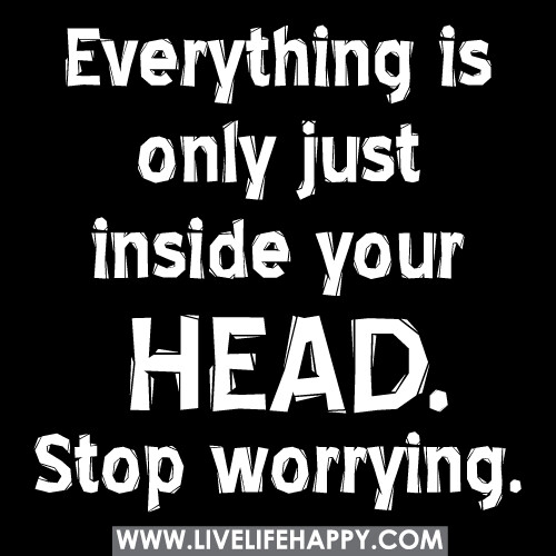 Everything is only just inside your head. Stop worrying.
