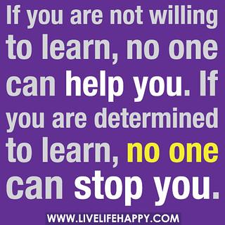 Om du inte vill lära dig något, så kan ingen hjälpa dig. Om du verkligen vill lära dig något, så kan ingen stoppa dig.