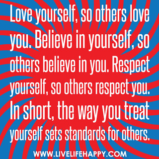 Love yourself, so others love you. Believe in yourself, so others believe in you. Respect yourself, so others respect you. In short, the way you treat yourself sets standards for others.