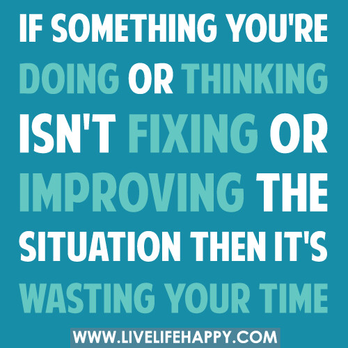 If something you're doing or thinking isn't fixing or improving the situation then it's wasting your time.