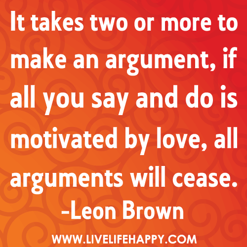 It takes two or more to make an argument, if all you say and do is motivated by love, all arguments will cease. - Leon Brown