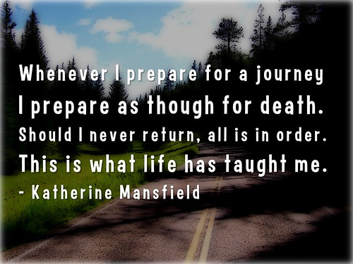 Whenever I prepare for a journey I prepare as though for death - Katherine Mansfield
