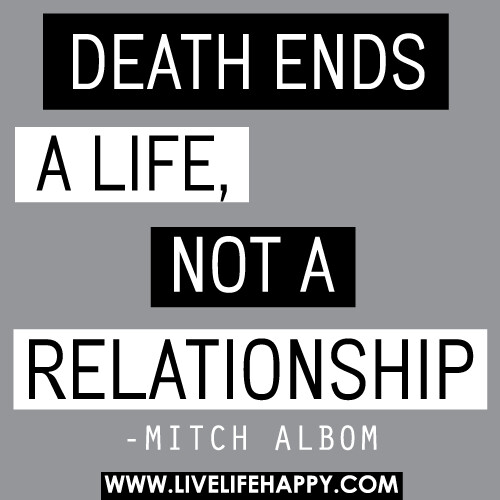Death ends a life, not a relationship.