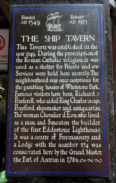 Brown plaque № 11589 - Founded AD 1549 Rebuilt AD 1923  The Ship Tavern. This tavern was established in the year 1549. During the proscription of the Roman Catholic religion, it was used as a shelter for Priests and Services were held here secretly. The neighbourhood was once notorious for the gambling houses  of Whetstone Park.  Famous visitors have been Richard Penderell, who aided King Charles' escape, Bayford, shoemaker and antiquarian. The woman Chevalier d'Eon, who lived as a man, and Smeaton the builder of the