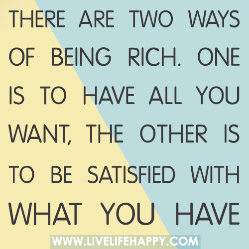 There are two ways of being rich. One is to have all you want, the other is to be satisfied with what you have.