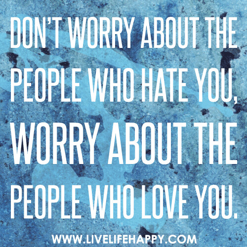 Don't worry about the people who hate you, worry about the people who love you.