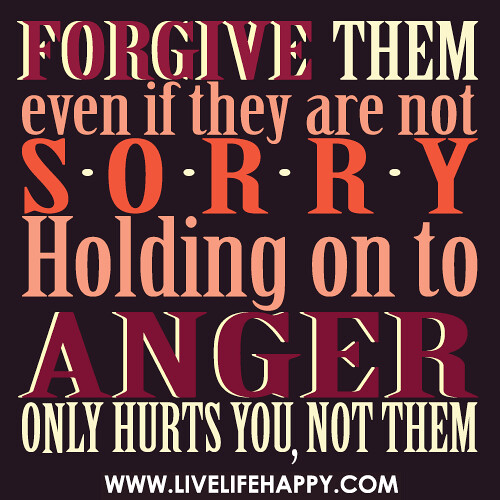 Forgive them, even if they are not sorry. Holding on to anger only hurts you, not them.