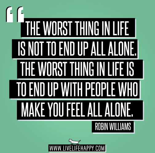 The worst thing in life is not to end up all alone. The worst thing in life is to end up with people who make you feel all alone. - Robin Williams