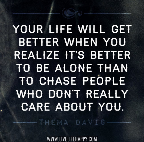 Your life will get better when you realize it's better to be alone ...