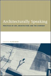 Architecturally Speaking : Practices of Art, Architecture and the Everyday