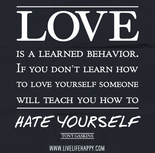 Love is a learned behavior. If you don't learn how to love yourself someone will teach you how to hate yourself. - Tony Gaskins