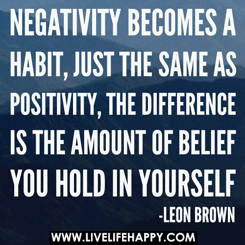 Negativity becomes a habit, just the same as positivity, the difference is the amount of belief you hold in yourself.