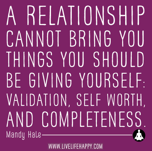 A relationship cannot bring you things you should be giving yourself: validation, self-worth, and completeness. - Mandy Hale