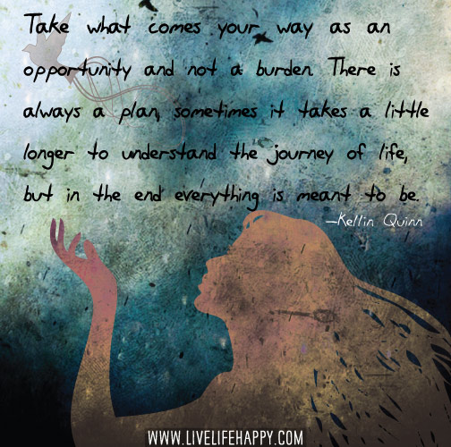 Take what comes your way as an opportunity and not a burden. There is always a plan, sometimes it takes a little longer to understand the journey of life, but in the end everything is meant to be. -Kellin Quinn