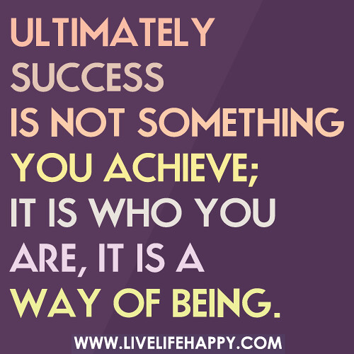 Ultimately success is not something you achieve; it is who you are, it is a way of being.