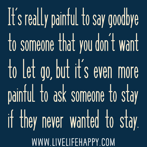 It's really painful to say goodbye to someone that you don't want to let go, but it's even more painful to ask someone to stay if they never wanted to stay.