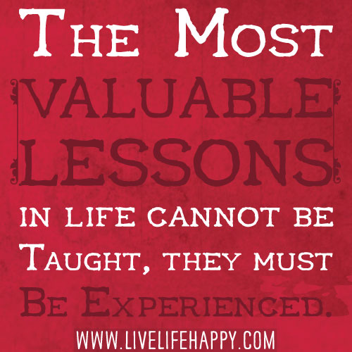 The most valuable lessons in life cannot be taught, they must be experienced.