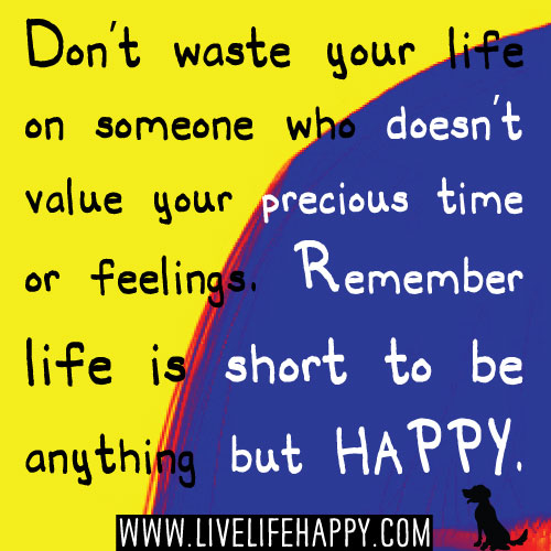 Do not waste your life on someone who doesn't value your precious time or feelings. Remember life is short to be anything but HAPPY. -Robert Tew