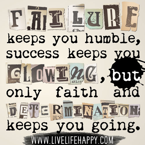 Failure keeps you humble, success keeps you glowing, but only faith and determination keeps you going.