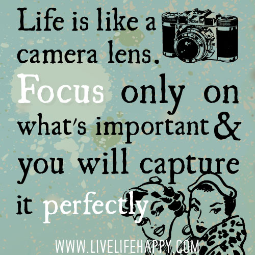 Life is like a camera lens. Focus only on what's important and you will capture it perfectly.