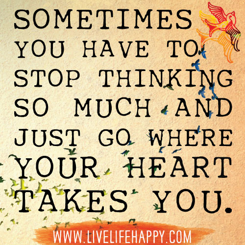 Sometimes you have to stop thinking so much and just go where your heart takes you.