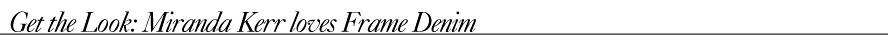 Get the Look- Miranda Kerr loves Frame Denim