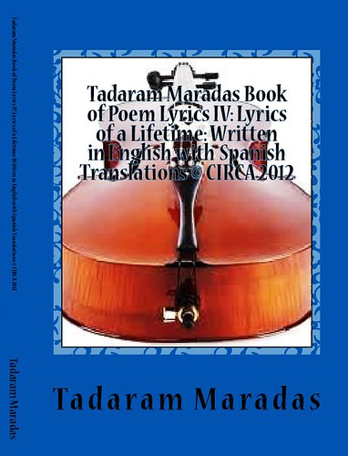 Tadaram Maradas Book of Poem Lyrics IV: Lyrics of a Lifetime: Written in English with Spanish Translations © CIRCA 2012 by Tadaram Alasadro Maradas